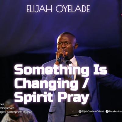 something is changing spirit pray elijah oyelade