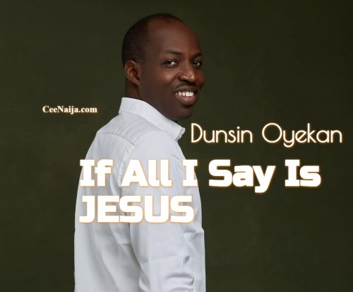 Dunsin Oyekan If All I Say Is Jesus