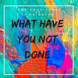 What Have You Not Done Gratitude ft J J Hairston